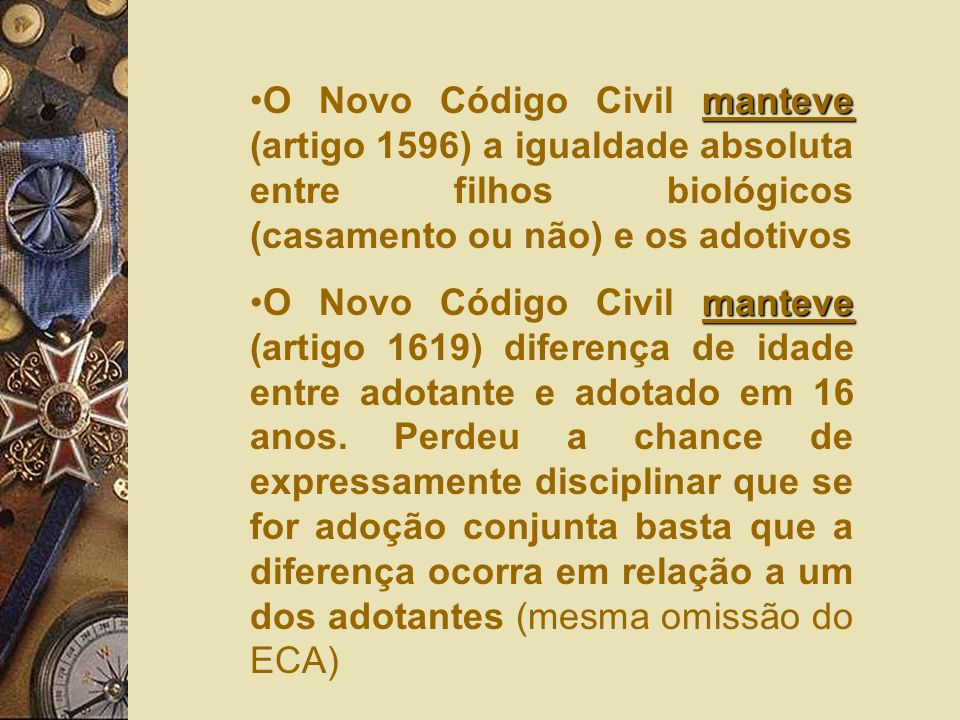 manteveO Novo Código Civil manteve (artigo 1596) a igualdade absoluta entre filhos biológicos (casamento ou não) e os adotivos manteveO Novo Código Civil manteve (artigo 1619) diferença de idade entre adotante e adotado em 16 anos.