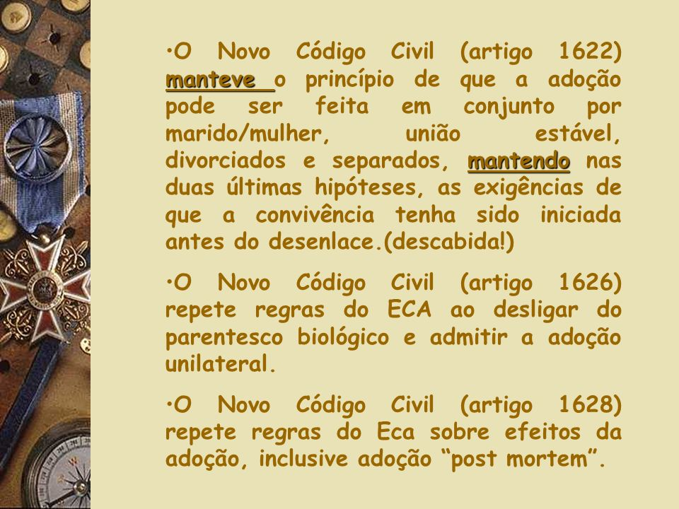 manteveO Novo Código Civil (artigo 1620) manteve a mesma injustiça do ECA ao permitir que o tutor ou curador que alcançou o patrimônio do adotando pos