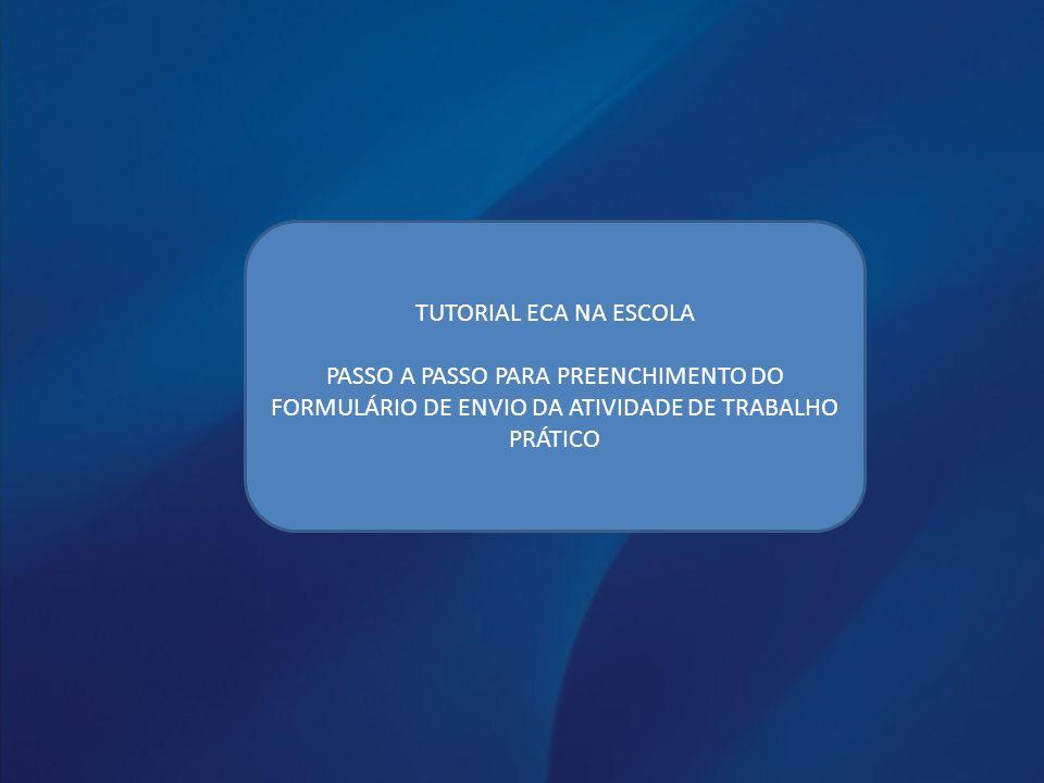TUTORIAL ECA NA ESCOLA PASSO A PASSO PARA PREENCHIMENTO DO FORMULÁRIO DE ENVIO DA ATIVIDADE DE TRABALHO PRÁTICO