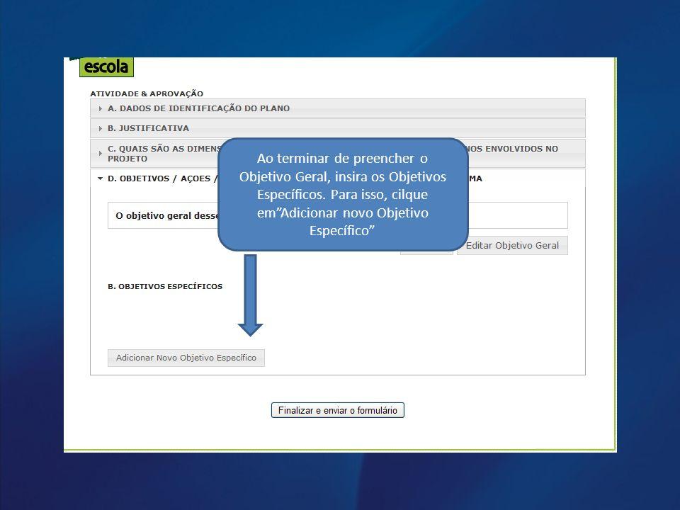 Ao terminar de preencher o Objetivo Geral, insira os Objetivos Específicos. Para isso, cilque emAdicionar novo Objetivo Específico