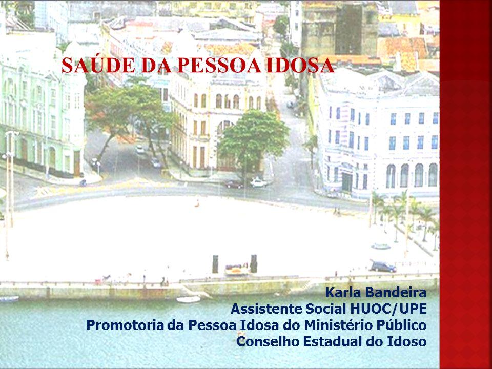 Karla Bandeira Assistente Social HUOC/UPE Promotoria da Pessoa Idosa do Ministério Público Conselho Estadual do Idoso SAÚDE DA PESSOA IDOSA