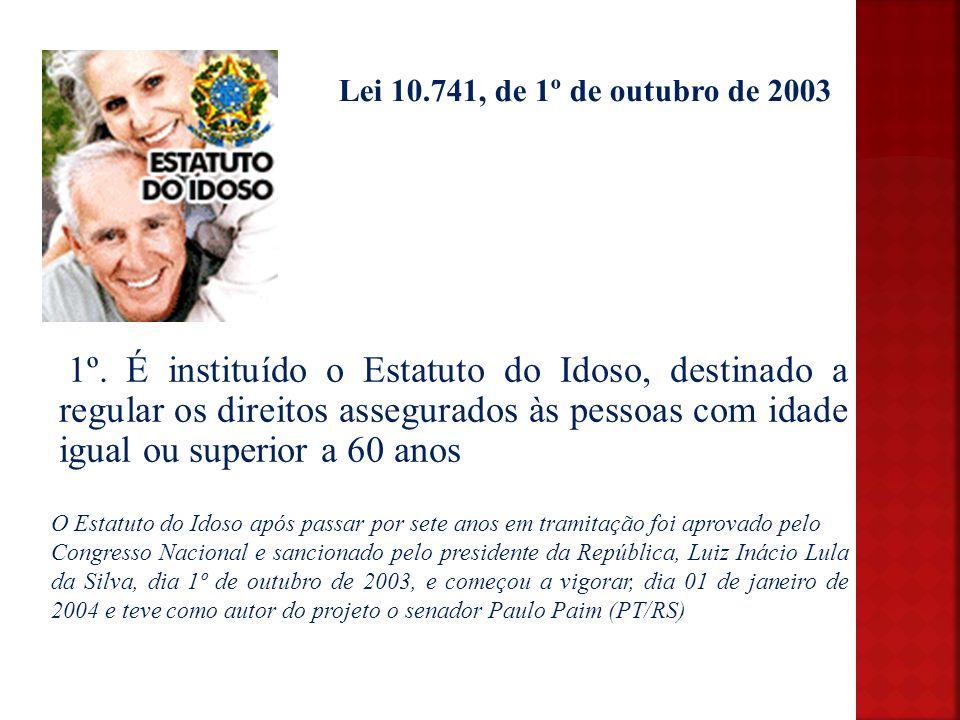Lei 10.741, de 1º de outubro de 2003 1º. É instituído o Estatuto do Idoso, destinado a regular os direitos assegurados às pessoas com idade igual ou s