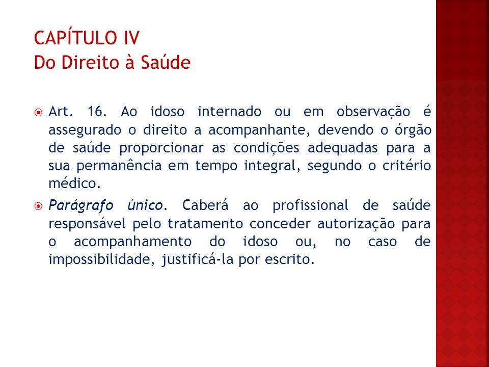 CAPÍTULO IV Do Direito à Saúde Art. 16. Ao idoso internado ou em observação é assegurado o direito a acompanhante, devendo o órgão de saúde proporcion