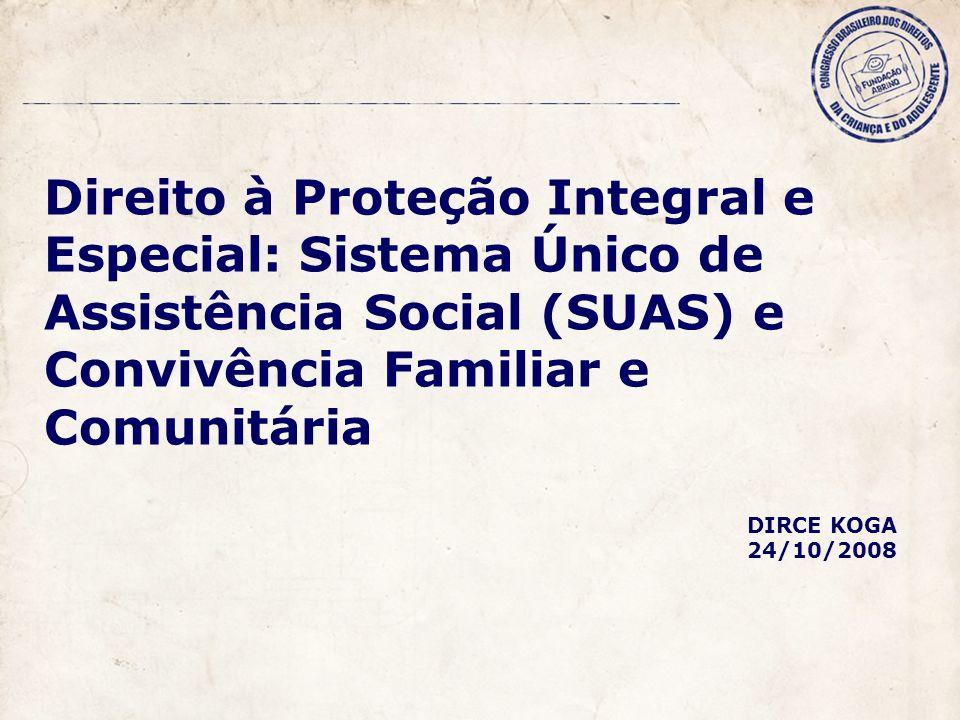 Direito à Proteção Integral e Especial: Sistema Único de Assistência Social (SUAS) e Convivência Familiar e Comunitária DIRCE KOGA 24/10/2008