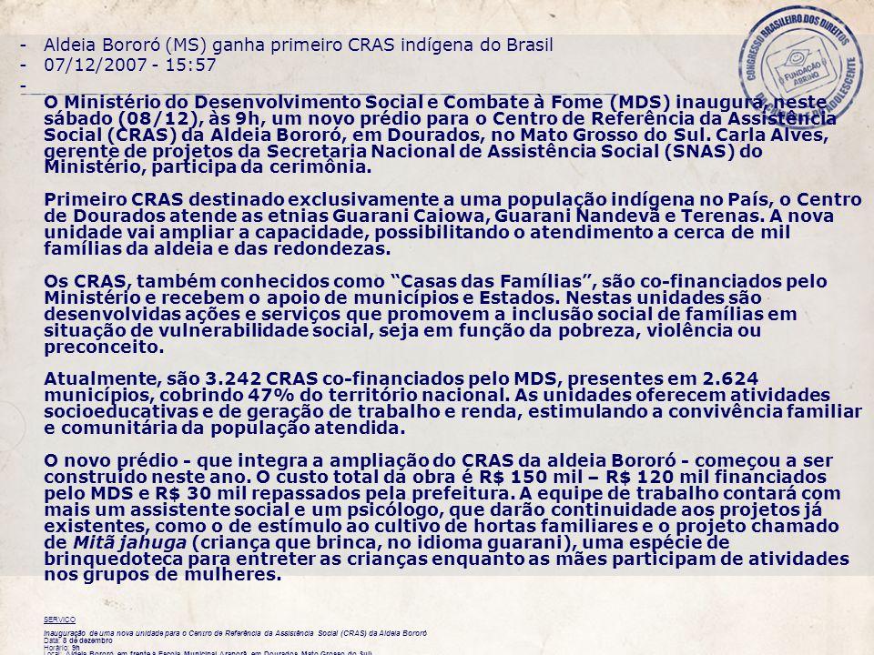 -Aldeia Bororó (MS) ganha primeiro CRAS indígena do Brasil -07/12/2007 - 15:57 - O Ministério do Desenvolvimento Social e Combate à Fome (MDS) inaugura, neste sábado (08/12), às 9h, um novo prédio para o Centro de Referência da Assistência Social (CRAS) da Aldeia Bororó, em Dourados, no Mato Grosso do Sul.