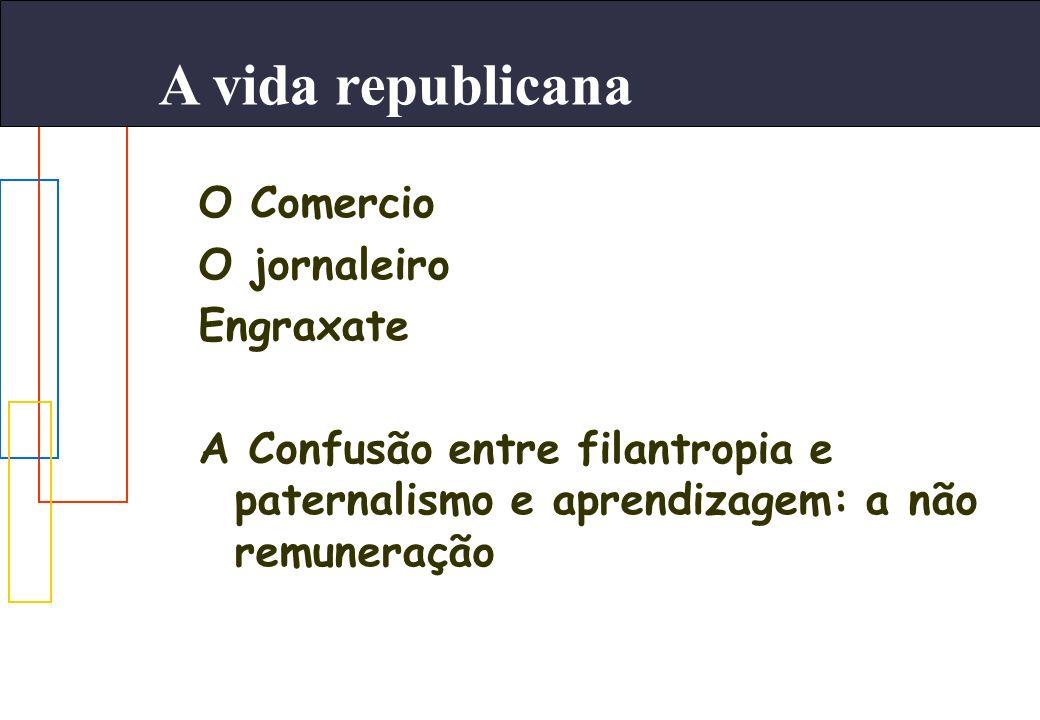 A vida republicana O Comercio O jornaleiro Engraxate A Confusão entre filantropia e paternalismo e aprendizagem: a não remuneração
