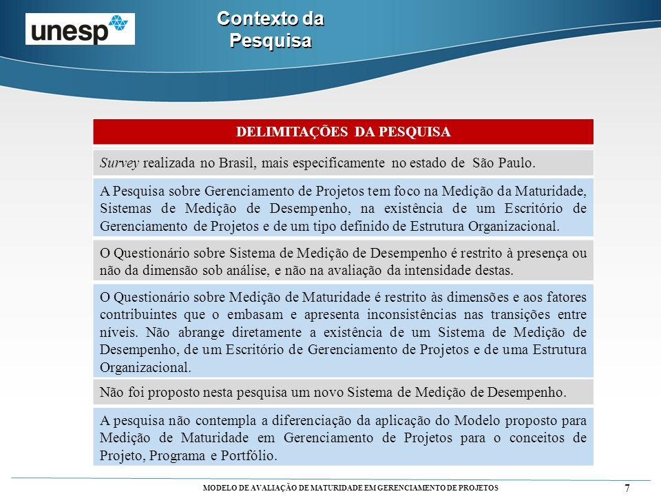 MODELO DE AVALIAÇÃO DE MATURIDADE EM GERENCIAMENTO DE PROJETOS 8 SUMÁRIO DA METODOLOGIA DESCRIÇÃOCLASSIFICAÇÃO NATUREZA APLICADA OBJETIVO EXPLORATÓRIA ABORDAGEM QUANTITATIVA e QUALITATIVA MÉTODO DE PESQUISA SURVEY TIPO EXPLORATÓRIA e ESTUDO DE CASO MÚLTIPLO Contexto da Pesquisa Fonte: Adaptado de Forza (2002); Miguel (2010); Gil (2009) e Marconi et al., 1999) Estrutura da Pesquisa