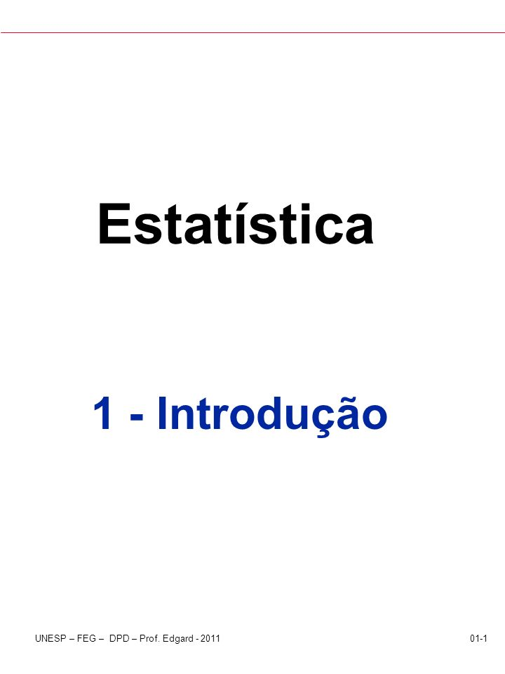 UNESP – FEG – DPD – Prof. Edgard - 201101-1 Estatística 1 - Introdução