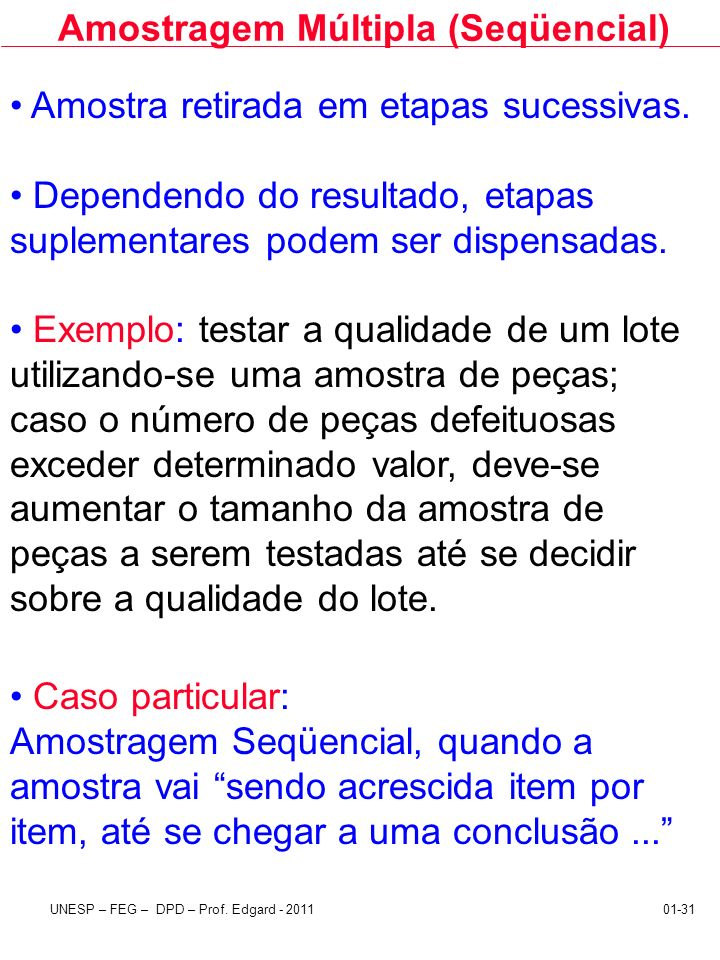 UNESP – FEG – DPD – Prof. Edgard - 201101-31 Amostragem Múltipla (Seqüencial) Amostra retirada em etapas sucessivas. Dependendo do resultado, etapas s