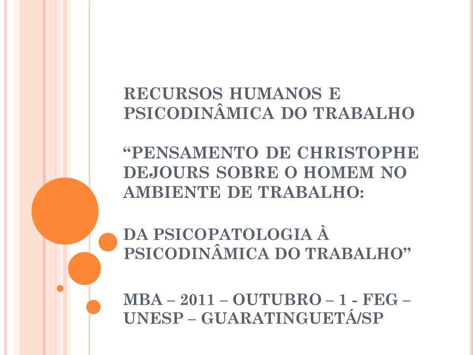 RECURSOS HUMANOS E PSICODINÂMICA DO TRABALHO PENSAMENTO DE CHRISTOPHE DEJOURS SOBRE O HOMEM NO AMBIENTE DE TRABALHO: DA PSICOPATOLOGIA À PSICODINÂMICA