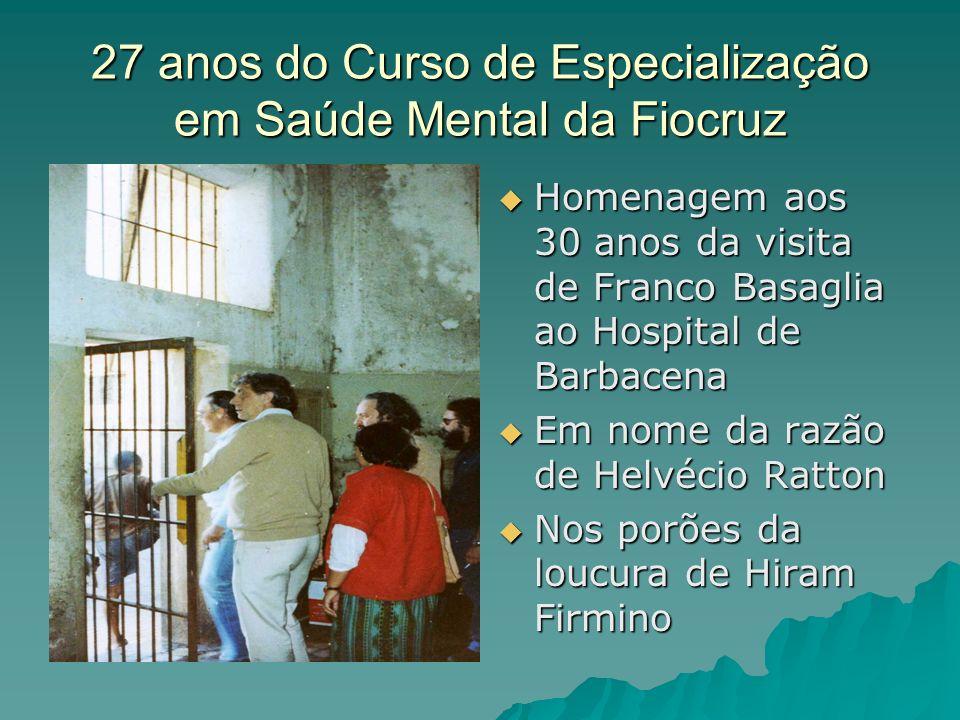 27 anos do Curso de Especialização em Saúde Mental da Fiocruz Homenagem aos 30 anos da visita de Franco Basaglia ao Hospital de Barbacena Homenagem ao