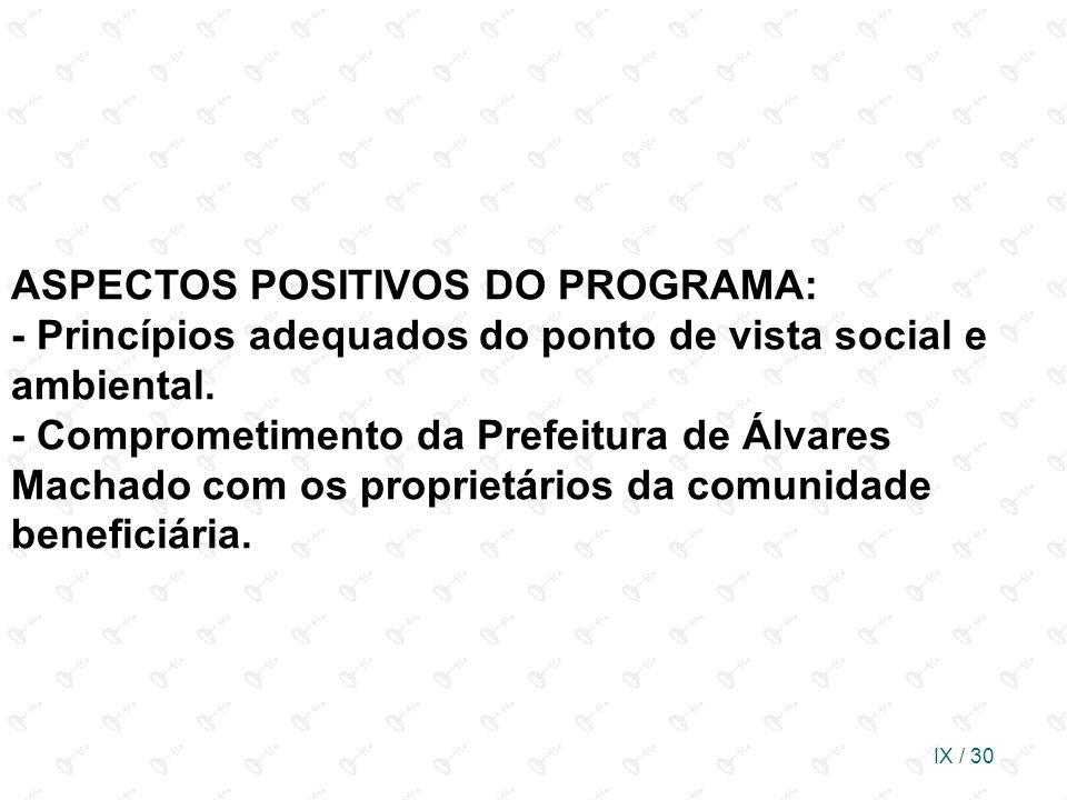IX / 30 ASPECTOS POSITIVOS DO PROGRAMA: - Princípios adequados do ponto de vista social e ambiental. - Comprometimento da Prefeitura de Álvares Machad