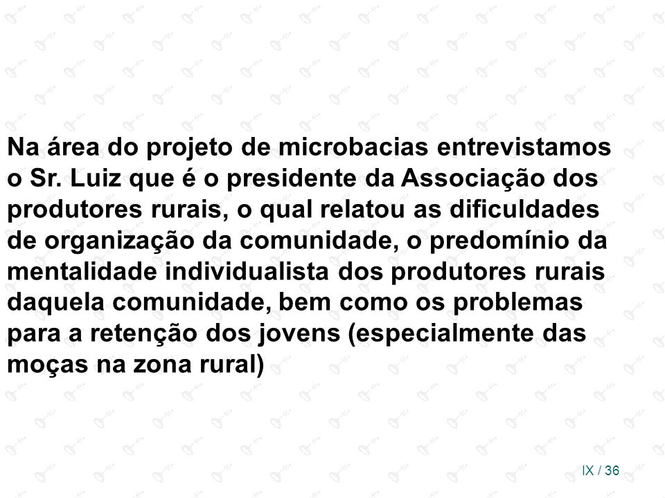 IX / 36 Na área do projeto de microbacias entrevistamos o Sr. Luiz que é o presidente da Associação dos produtores rurais, o qual relatou as dificulda