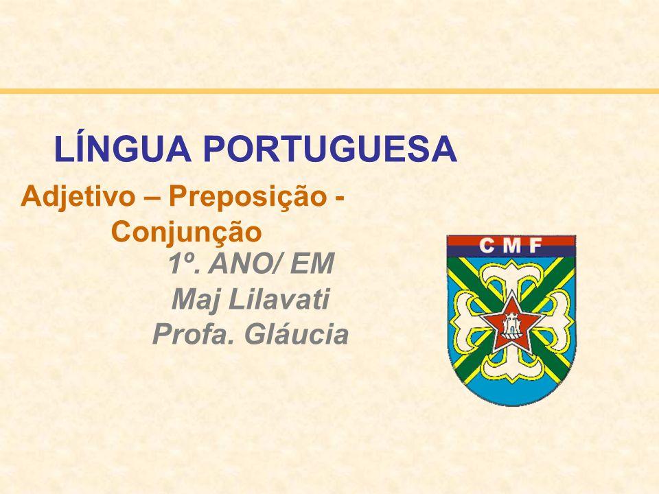 Adjetivo – Preposição - Conjunção 1º. ANO/ EM Maj Lilavati Profa. Gláucia LÍNGUA PORTUGUESA