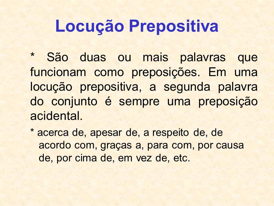Locução Prepositiva * São duas ou mais palavras que funcionam como preposições. Em uma locução prepositiva, a segunda palavra do conjunto é sempre uma