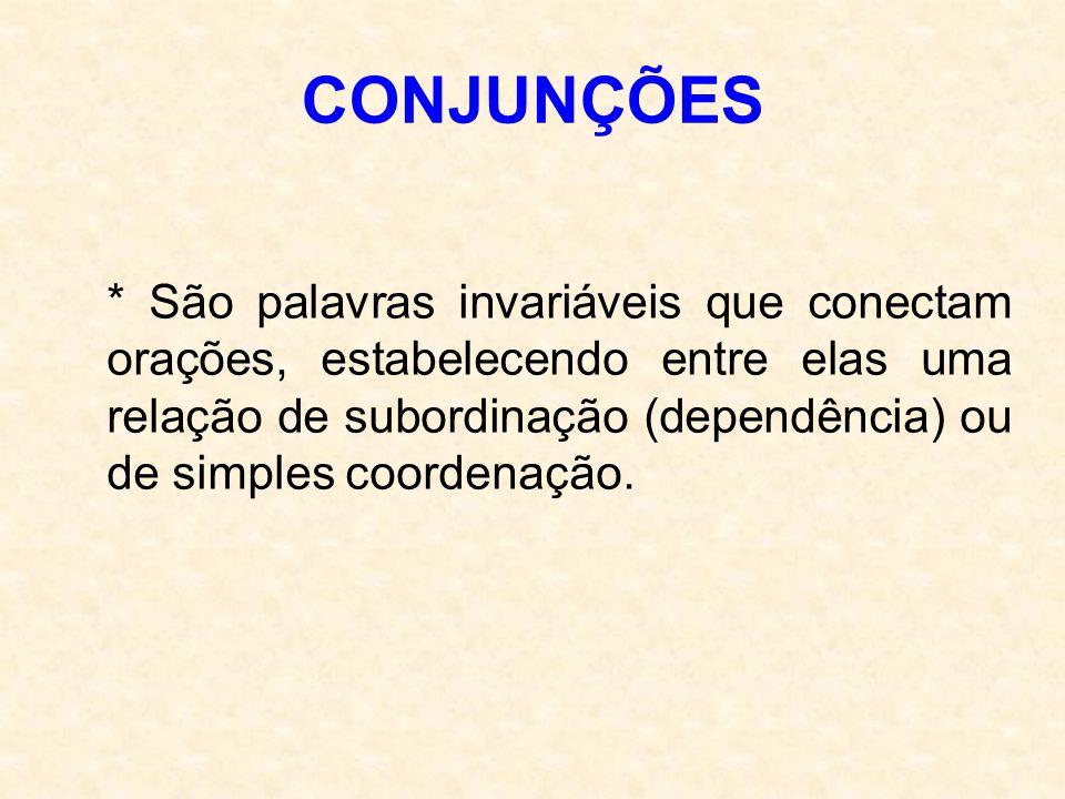 CONJUNÇÕES * São palavras invariáveis que conectam orações, estabelecendo entre elas uma relação de subordinação (dependência) ou de simples coordenaç