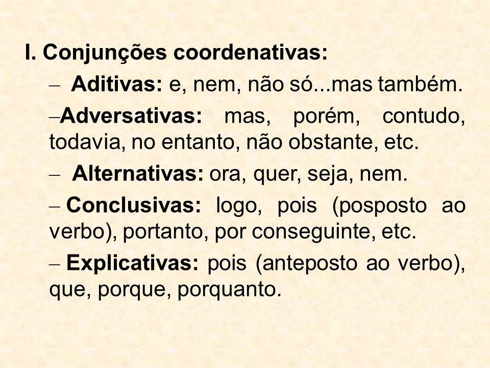I. Conjunções coordenativas: – Aditivas: e, nem, não só...mas também. – Adversativas: mas, porém, contudo, todavia, no entanto, não obstante, etc. – A