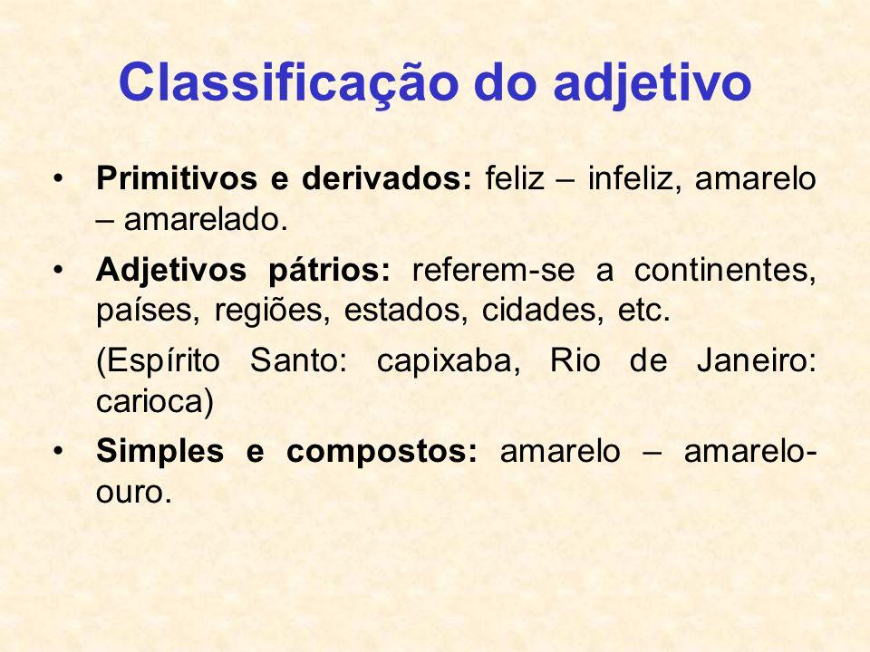 Classificação do adjetivo Primitivos e derivados: feliz – infeliz, amarelo – amarelado. Adjetivos pátrios: referem-se a continentes, países, regiões,