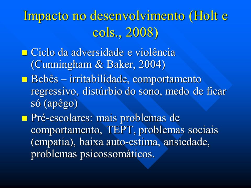Impacto no desenvolvimento (Holt e cols., 2008) Ciclo da adversidade e violência (Cunningham & Baker, 2004) Ciclo da adversidade e violência (Cunningham & Baker, 2004) Bebês – irritabilidade, comportamento regressivo, distúrbio do sono, medo de ficar só (apêgo) Bebês – irritabilidade, comportamento regressivo, distúrbio do sono, medo de ficar só (apêgo) Pré-escolares: mais problemas de comportamento, TEPT, problemas sociais (empatia), baixa auto-estima, ansiedade, problemas psicossomáticos.