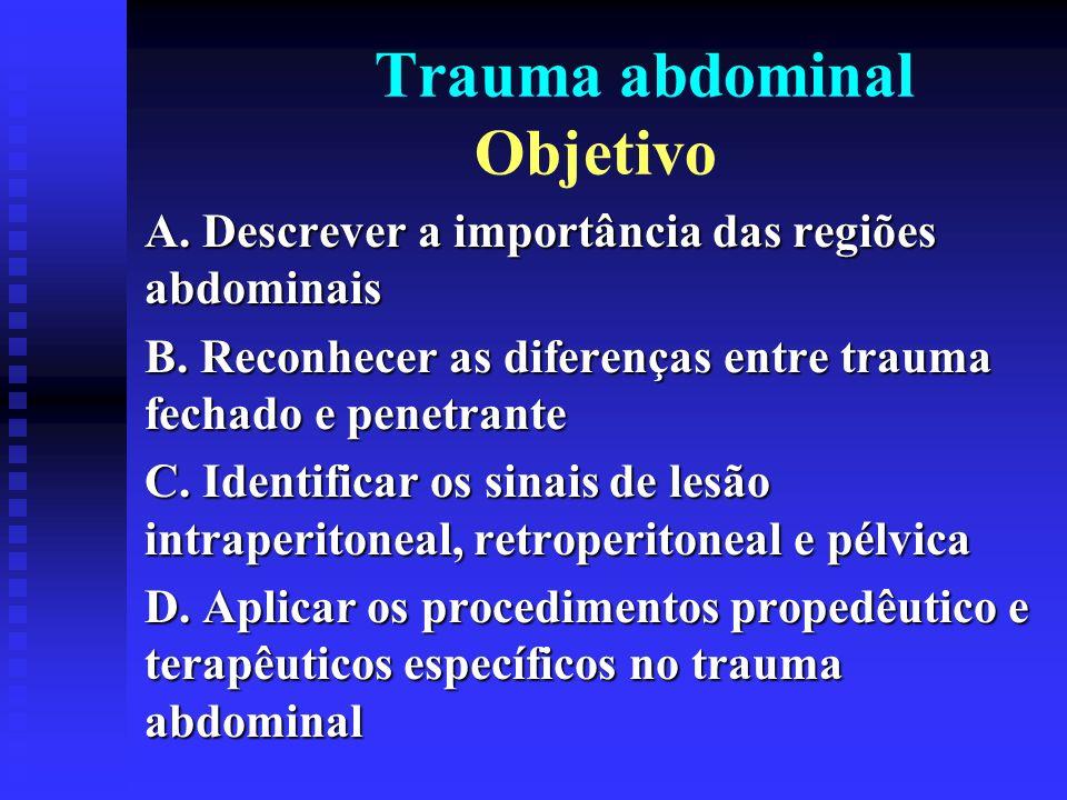 Trauma abdominal Objetivo A. Descrever a importância das regiões abdominais B. Reconhecer as diferenças entre trauma fechado e penetrante C. Identific