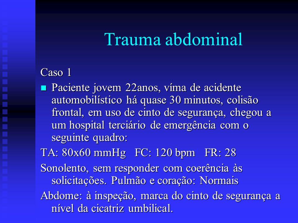 Trauma abdominal Caso 1 n Paciente jovem 22anos, víma de acidente automobilístico há quase 30 minutos, colisão frontal, em uso de cinto de segurança,