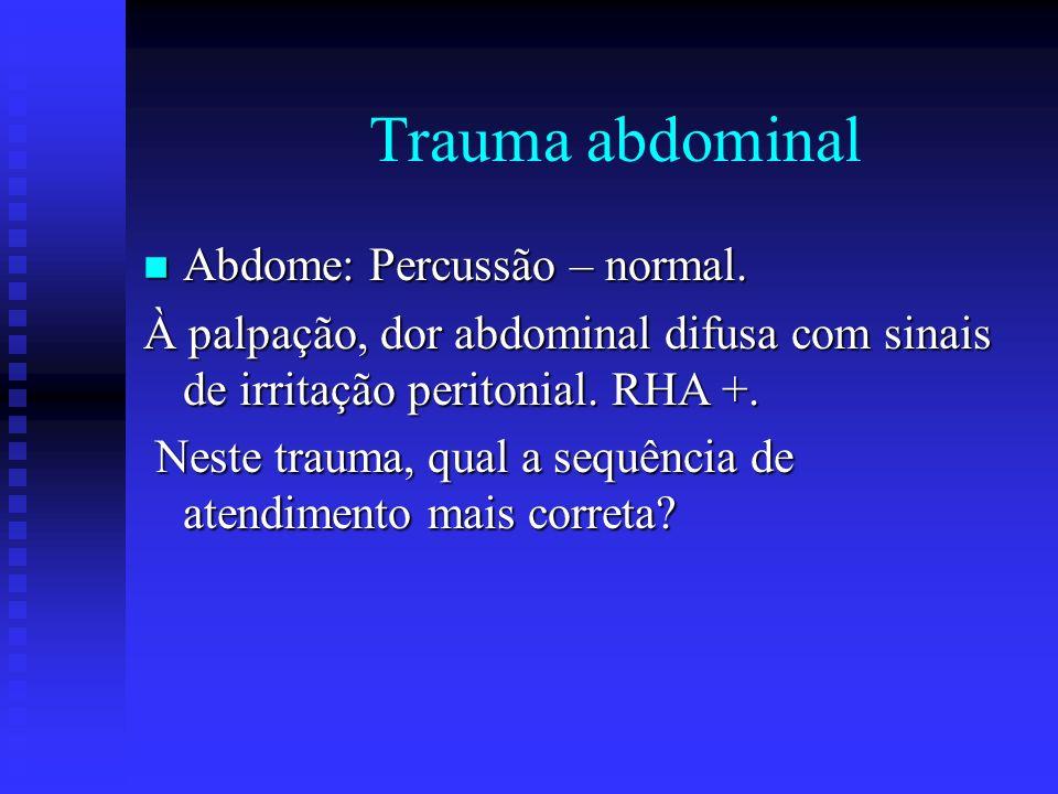 Trauma abdominal n Abdome: Percussão – normal. À palpação, dor abdominal difusa com sinais de irritação peritonial. RHA +. Neste trauma, qual a sequên