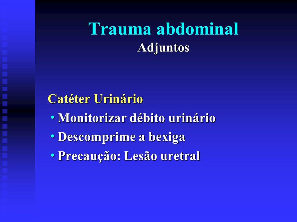 Adjuntos Trauma abdominal Adjuntos Rotina: Estudos de Raio-X Fechado: PA de tórax e pélvico Fechado: PA de tórax e pélvico Penetrante: PA de Tórax Penetrante: PA de Tórax abdome deitado, em pé e decúbito lateral abdome deitado, em pé e decúbito lateral esquerdo(hemodinâmicamente estável) esquerdo(hemodinâmicamente estável)Contrastado Uretrograma catéter 8 - 15 a 20 ml Uretrograma catéter 8 - 15 a 20 ml Cistograma 300 ml Cistograma 300 ml Trato gastrointestinal Trato gastrointestinal Endovenosos 60% -1,5ml 2 min após Endovenosos 60% -1,5ml 2 min após Tomografia Computadorizada.