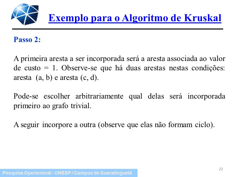 Pesquisa Operacional - UNESP / Campus de Guaratinguetá Exemplo para o Algoritmo de Kruskal 22 Passo 2: A primeira aresta a ser incorporada será a ares