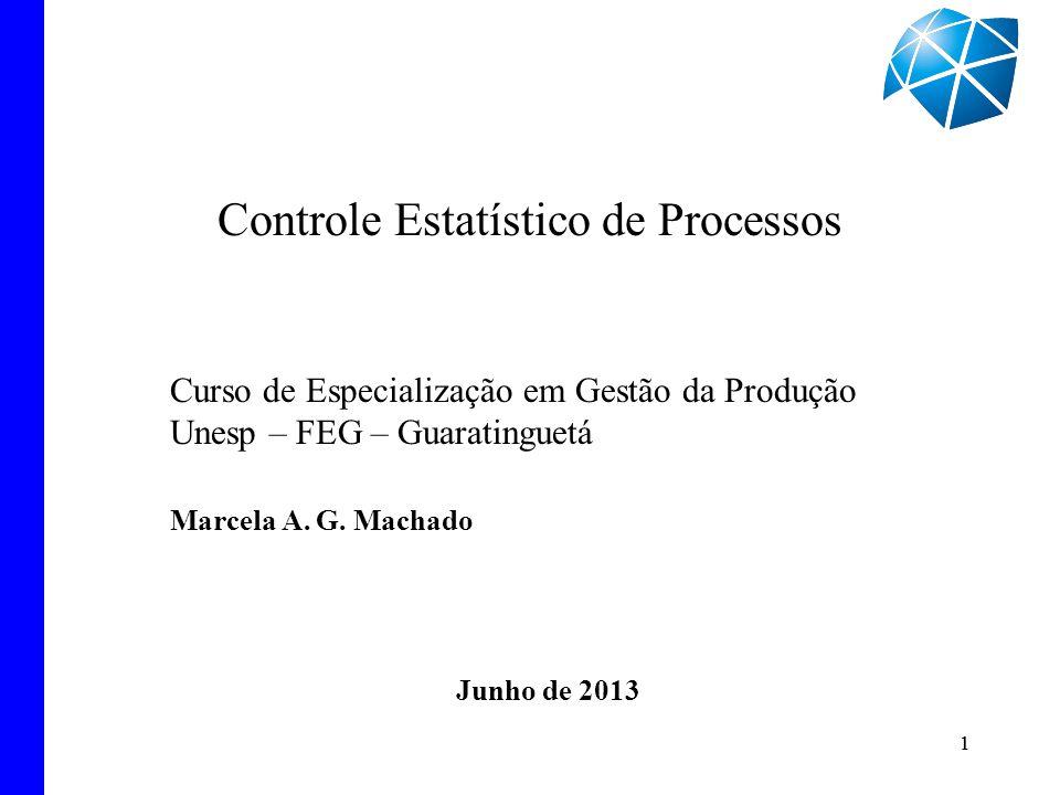 1 Controle Estatístico de Processos 1 Curso de Especialização em Gestão da Produção Unesp – FEG – Guaratinguetá Marcela A. G. Machado Junho de 2013