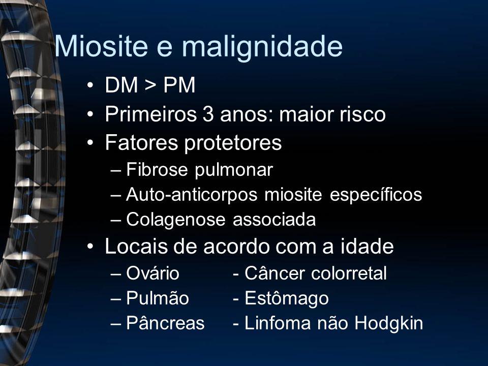 Miosite e malignidade DM > PM Primeiros 3 anos: maior risco Fatores protetores –Fibrose pulmonar –Auto-anticorpos miosite específicos –Colagenose associada Locais de acordo com a idade –Ovário- Câncer colorretal –Pulmão- Estômago –Pâncreas- Linfoma não Hodgkin