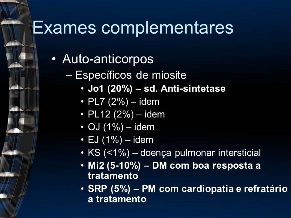 Exames complementares Auto-anticorpos –Específicos de miosite Jo1 (20%) – sd. Anti-sintetase PL7 (2%) – idem PL12 (2%) – idem OJ (1%) – idem EJ (1%) –