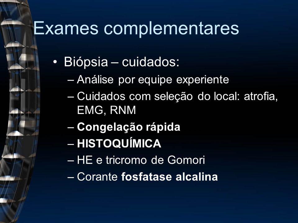 Exames complementares Biópsia – cuidados: –Análise por equipe experiente –Cuidados com seleção do local: atrofia, EMG, RNM –Congelação rápida –HISTOQUÍMICA –HE e tricromo de Gomori –Corante fosfatase alcalina