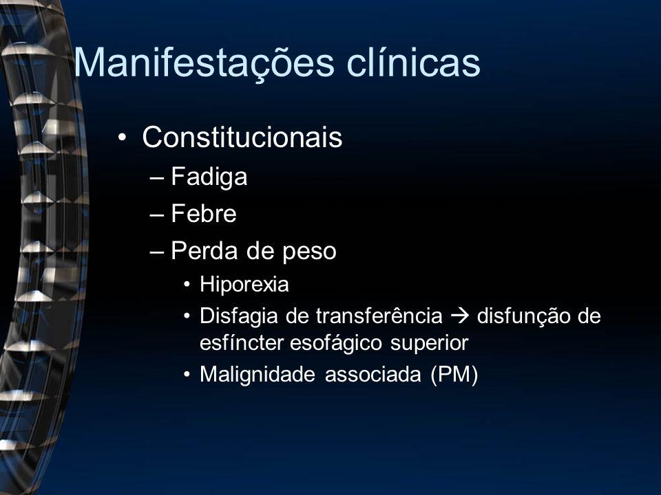Manifestações clínicas Constitucionais –Fadiga –Febre –Perda de peso Hiporexia Disfagia de transferência disfunção de esfíncter esofágico superior Malignidade associada (PM)