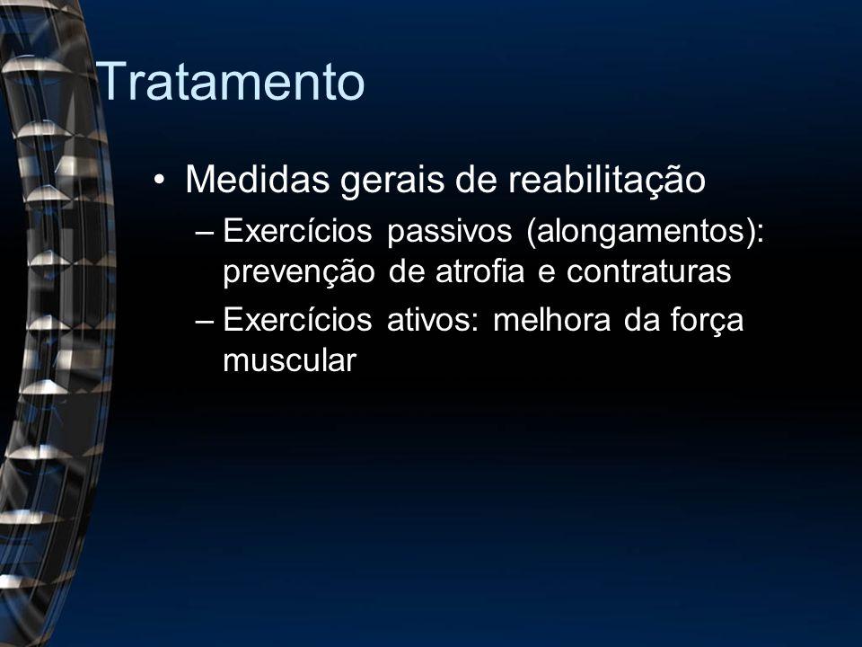 Tratamento Medidas gerais de reabilitação –Exercícios passivos (alongamentos): prevenção de atrofia e contraturas –Exercícios ativos: melhora da força muscular