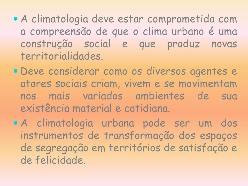 A climatologia deve estar comprometida com a compreensão de que o clima urbano é uma construção social e que produz novas territorialidades. Deve cons