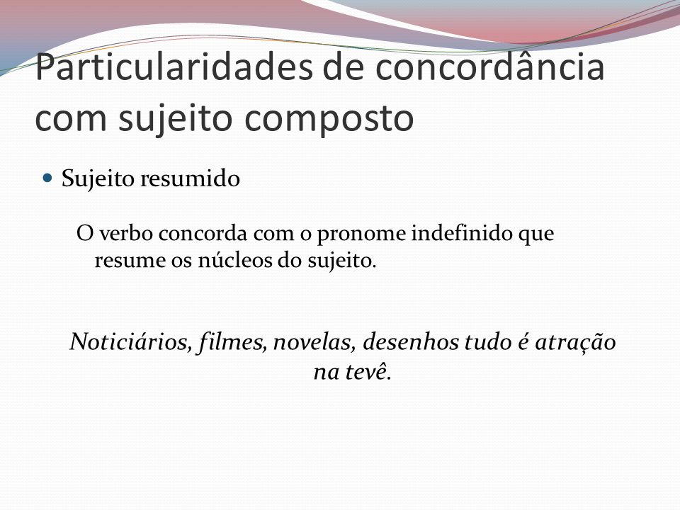 Particularidades de concordância com sujeito composto Sujeito resumido O verbo concorda com o pronome indefinido que resume os núcleos do sujeito. Not