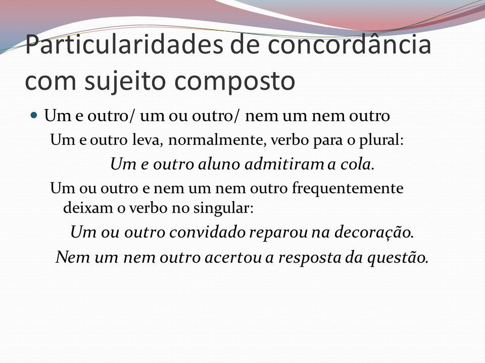 Particularidades de concordância com sujeito composto Um e outro/ um ou outro/ nem um nem outro Um e outro leva, normalmente, verbo para o plural: Um