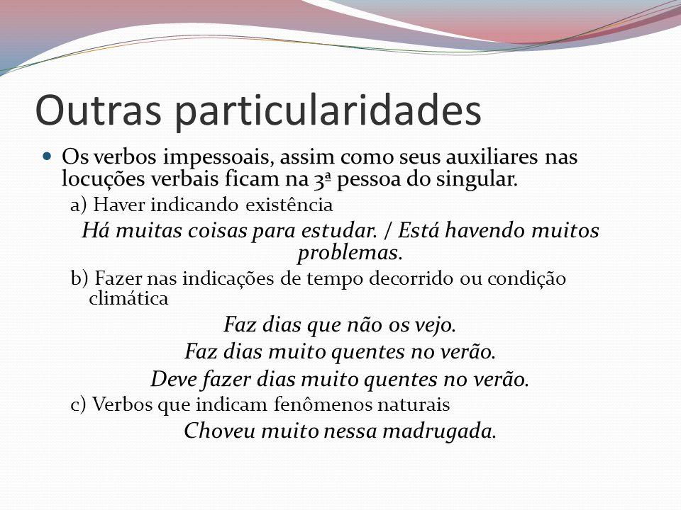 Outras particularidades Os verbos impessoais, assim como seus auxiliares nas locuções verbais ficam na 3ª pessoa do singular. a) Haver indicando exist