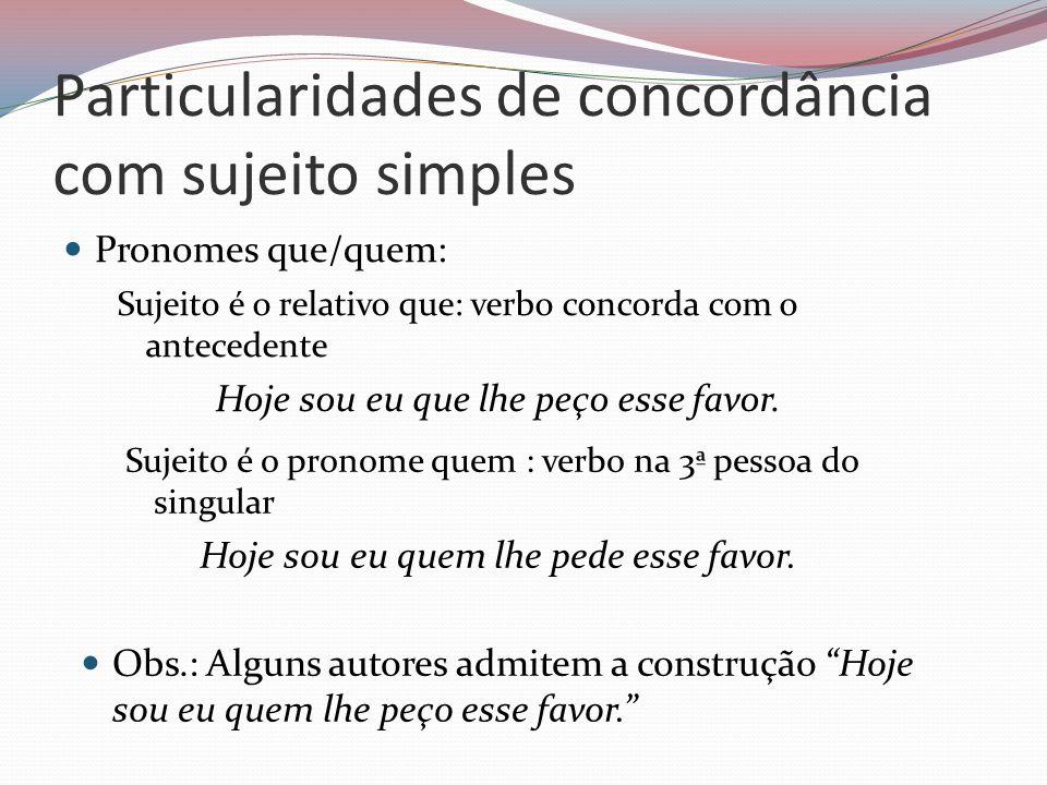 Particularidades de concordância com sujeito simples Pronomes que/quem: Sujeito é o relativo que: verbo concorda com o antecedente Hoje sou eu que lhe