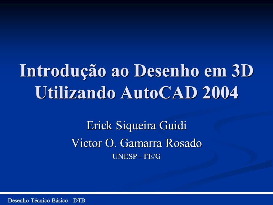 Introdução ao Desenho em 3D Utilizando AutoCAD 2004 Erick Siqueira Guidi Victor O. Gamarra Rosado UNESP – FE/G Desenho Técnico Básico - DTB
