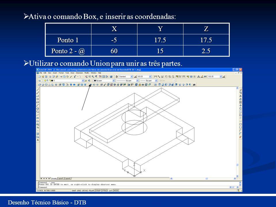 Desenho Técnico Básico - DTB Ativa o comando Box, e inserir as coordenadas: Utilizar o comando Union para unir as três partes. XYZ Ponto 1 -517.517.5