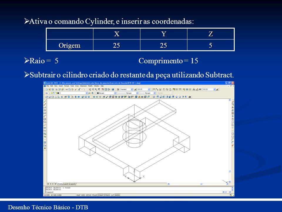 Desenho Técnico Básico - DTB Ativa o comando Cylinder, e inserir as coordenadas: Raio = 5 Comprimento = 15 Subtrair o cilindro criado do restante da p