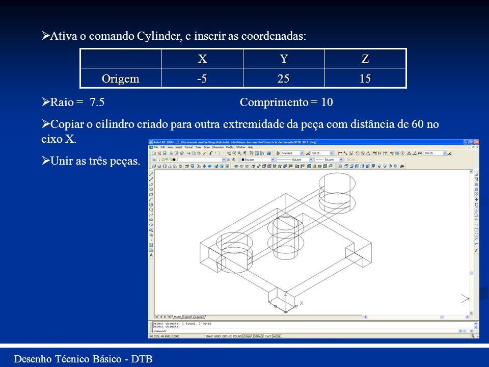 Desenho Técnico Básico - DTB Ativa o comando Cylinder, e inserir as coordenadas: Raio = 7.5 Comprimento = 10 Copiar o cilindro criado para outra extre