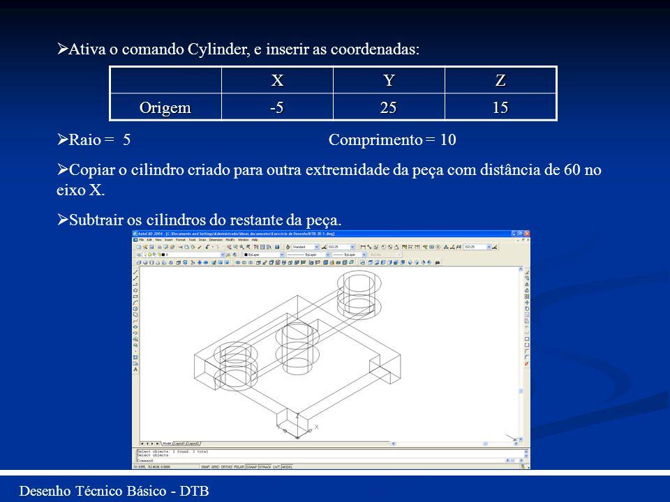 Desenho Técnico Básico - DTB Ativa o comando Cylinder, e inserir as coordenadas: Raio = 5 Comprimento = 10 Copiar o cilindro criado para outra extremi