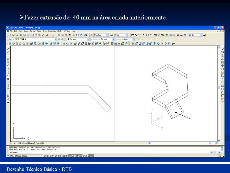 Desenho Técnico Básico - DTB Fazer extrusão de -40 mm na área criada anteriormente.