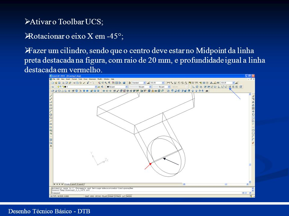 Desenho Técnico Básico - DTB Ativar o Toolbar UCS; Rotacionar o eixo X em -45°; Fazer um cilindro, sendo que o centro deve estar no Midpoint da linha