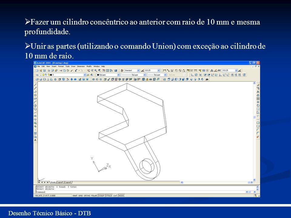 Desenho Técnico Básico - DTB Fazer um cilindro concêntrico ao anterior com raio de 10 mm e mesma profundidade. Unir as partes (utilizando o comando Un