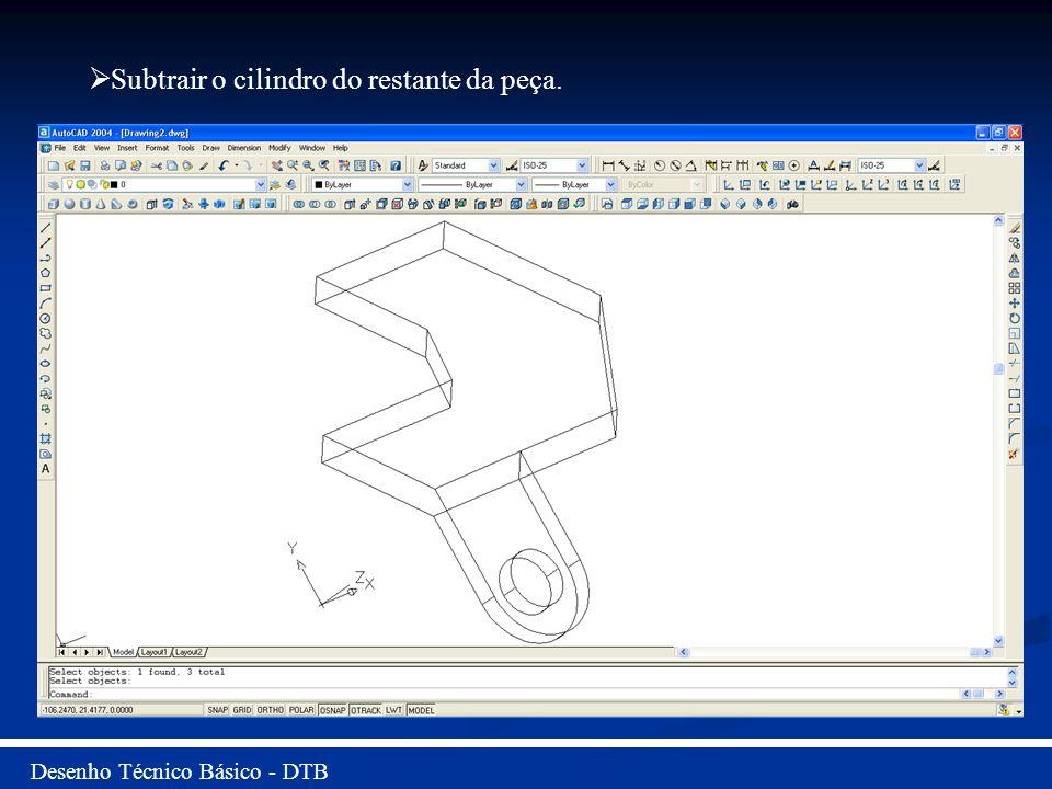 Desenho Técnico Básico - DTB Subtrair o cilindro do restante da peça.