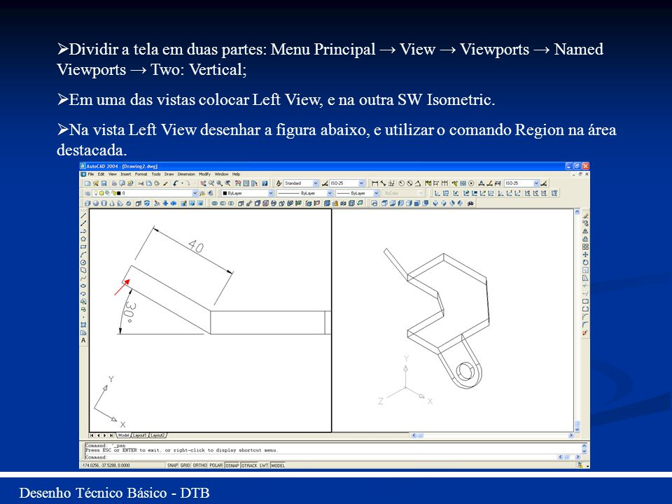 Desenho Técnico Básico - DTB Dividir a tela em duas partes: Menu Principal View Viewports Named Viewports Two: Vertical; Em uma das vistas colocar Lef