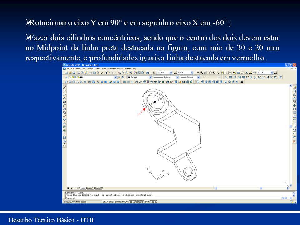 Desenho Técnico Básico - DTB Rotacionar o eixo Y em 90° e em seguida o eixo X em -60° ; Fazer dois cilindros concêntricos, sendo que o centro dos dois